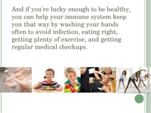 And if you're lucky enough to be healthy, you can help your immune system kee