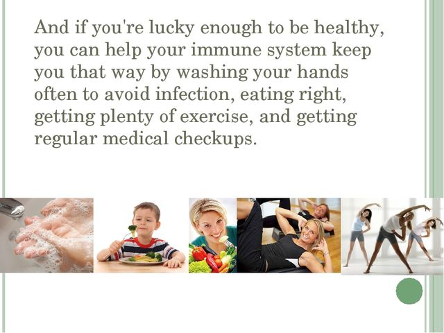 And if you're lucky enough to be healthy, you can help your immune system kee...