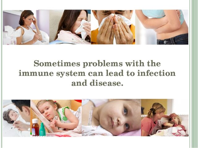 Sometimes problems with the immune system can lead to infection and disease.