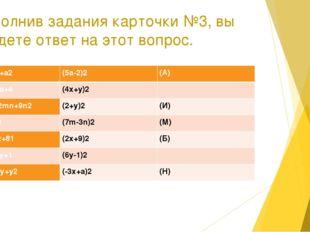 Выполнив задания карточки №3, вы найдете ответ на этот вопрос. 1.9х2-6ах+а2 (