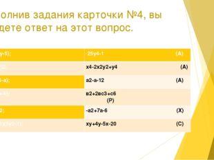 Выполнив задания карточки №4, вы найдете ответ на этот вопрос. 1. (х+4)(у-5);