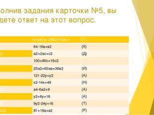 Выполнив задания карточки №5, вы найдете ответ на этот вопрос. 1. (у+4)2 отве