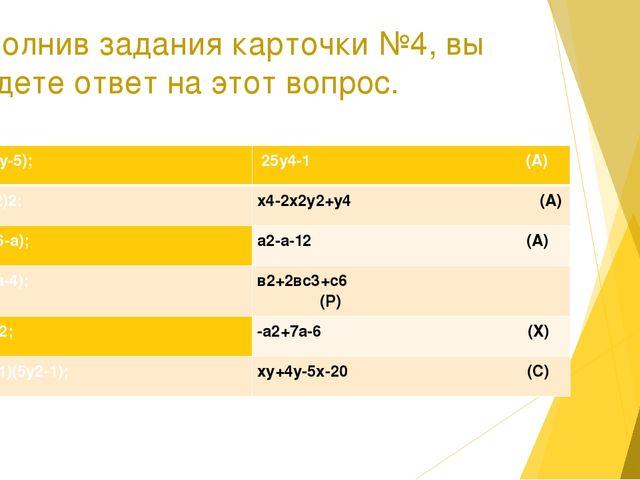 Выполнив задания карточки №4, вы найдете ответ на этот вопрос. 1. (х+4)(у-5);...