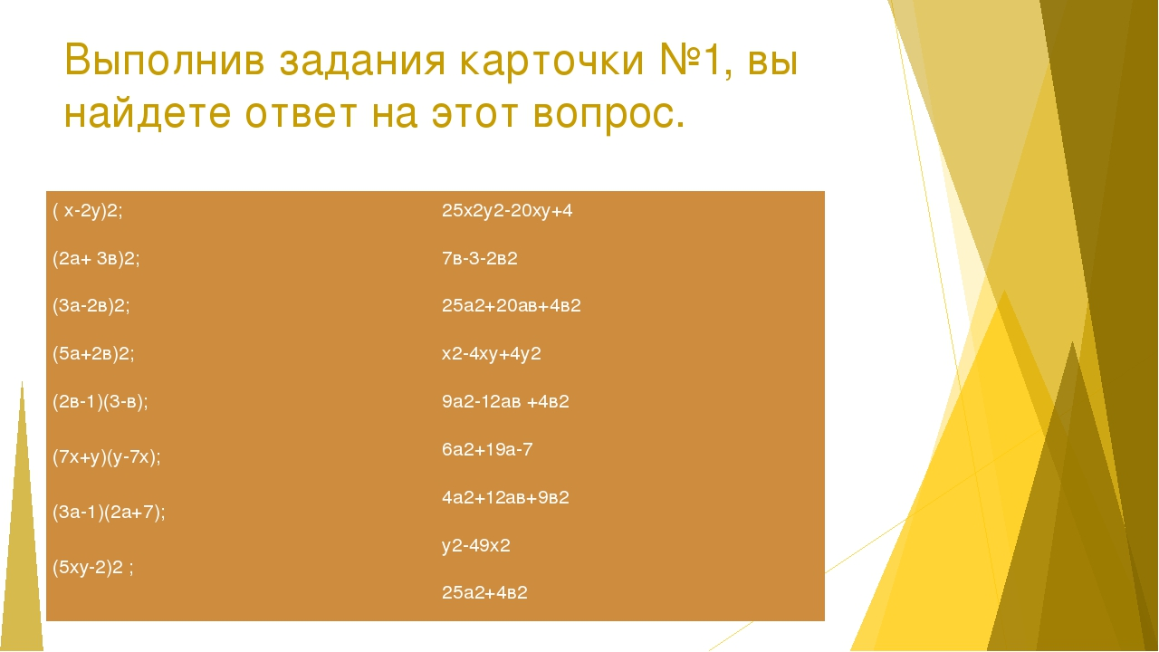 Выполнив задания карточки №1, вы найдете ответ на этот вопрос. ( х-2у)2; (2а+...