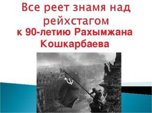 к 90-летию Рахымжана Кошкарбаева