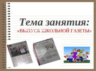 Тема занятия: «ВЫПУСК ШКОЛЬНОЙ ГАЗЕТЫ» Понять важность и необходимость самооб