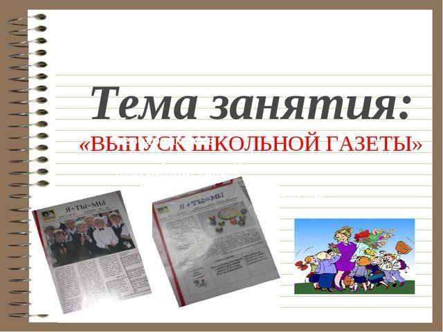 Тема занятия: «ВЫПУСК ШКОЛЬНОЙ ГАЗЕТЫ» Понять важность и необходимость самооб...