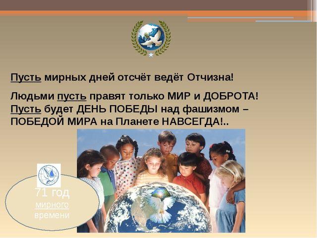 Пусть мирных дней отсчёт ведёт Отчизна! Людьми пусть правят только МИР и ДОБ...