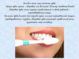 Беседа о том, как чистить зубы. -Какие зубы лучше – здоровые или больные? Поч