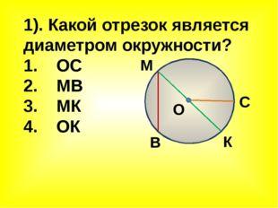 1). Какой отрезок является диаметром окружности? 1. ОС 2. МВ 3. МК 4. ОК М К
