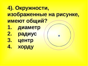 4). Окружности, изображенные на рисунке, имеют общий? 1. диаметр 2. радиус 3.