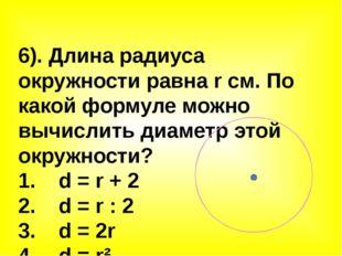 6). Длина радиуса окружности равна r см. По какой формуле можно вычислить диа