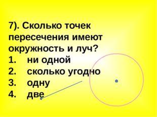 7). Сколько точек пересечения имеют окружность и луч? 1. ни одной 2. сколько