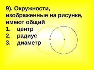 9). Окружности, изображенные на рисунке, имеют общий 1. центр 2. радиус 3. ди