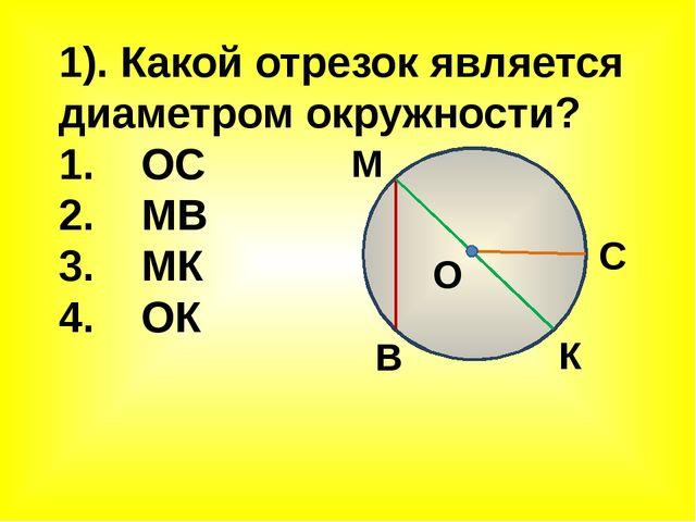 1). Какой отрезок является диаметром окружности? 1. ОС 2. МВ 3. МК 4. ОК М К...