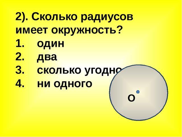 2). Сколько радиусов имеет окружность? 1. один 2. два 3. сколько угодно 4. ни...