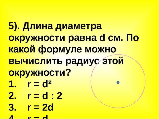 5). Длина диаметра окружности равна d см. По какой формуле можно вычислить ра...