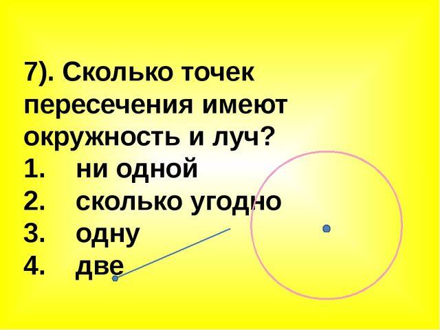 7). Сколько точек пересечения имеют окружность и луч? 1. ни одной 2. сколько...