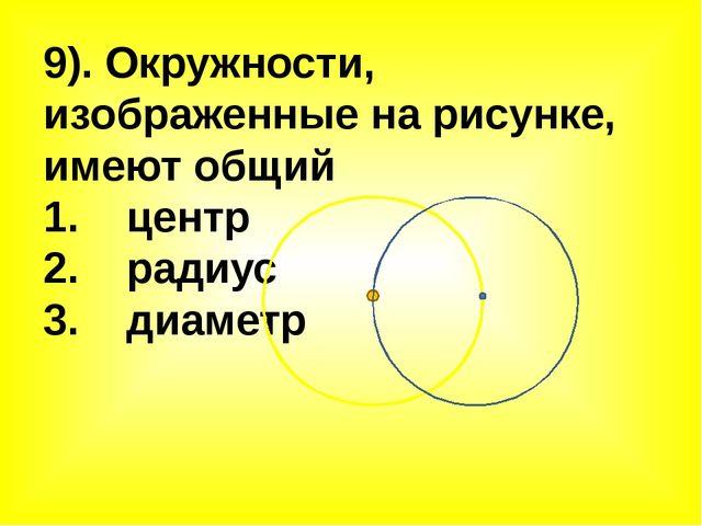 9). Окружности, изображенные на рисунке, имеют общий 1. центр 2. радиус 3. ди...