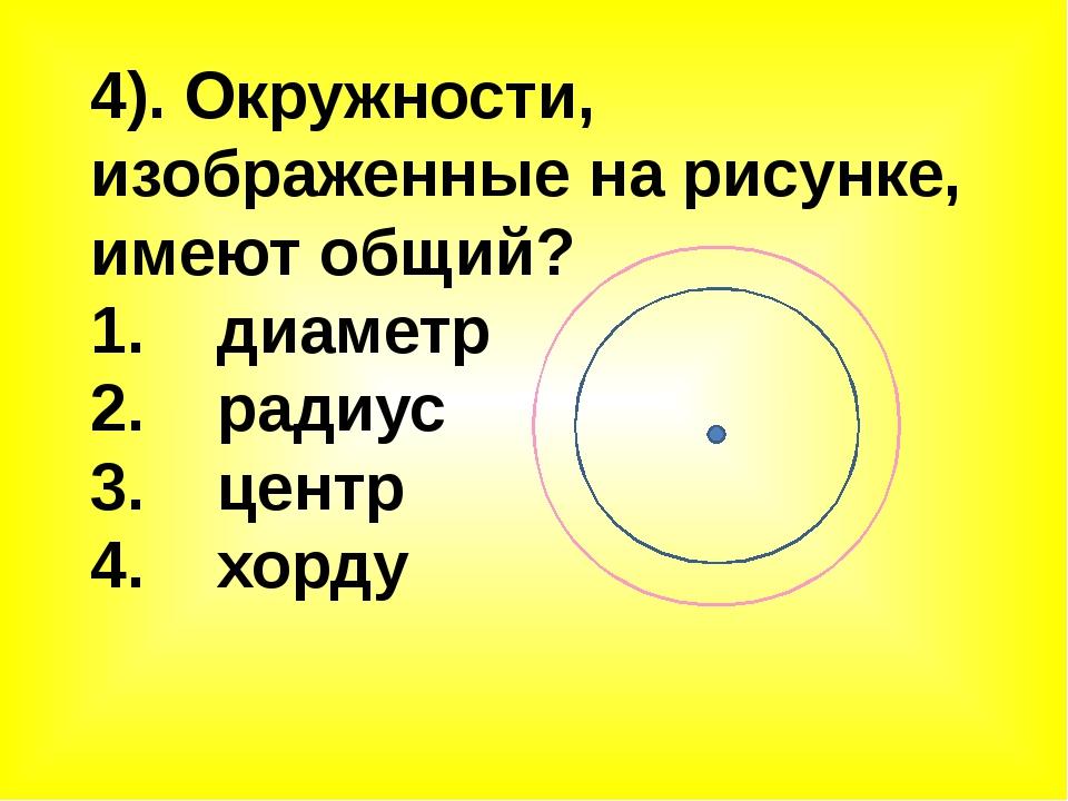 4). Окружности, изображенные на рисунке, имеют общий? 1. диаметр 2. радиус 3....