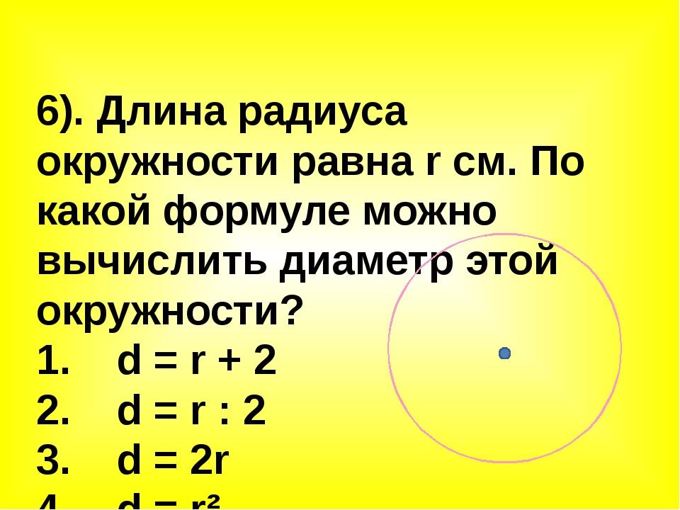 6). Длина радиуса окружности равна r см. По какой формуле можно вычислить диа...
