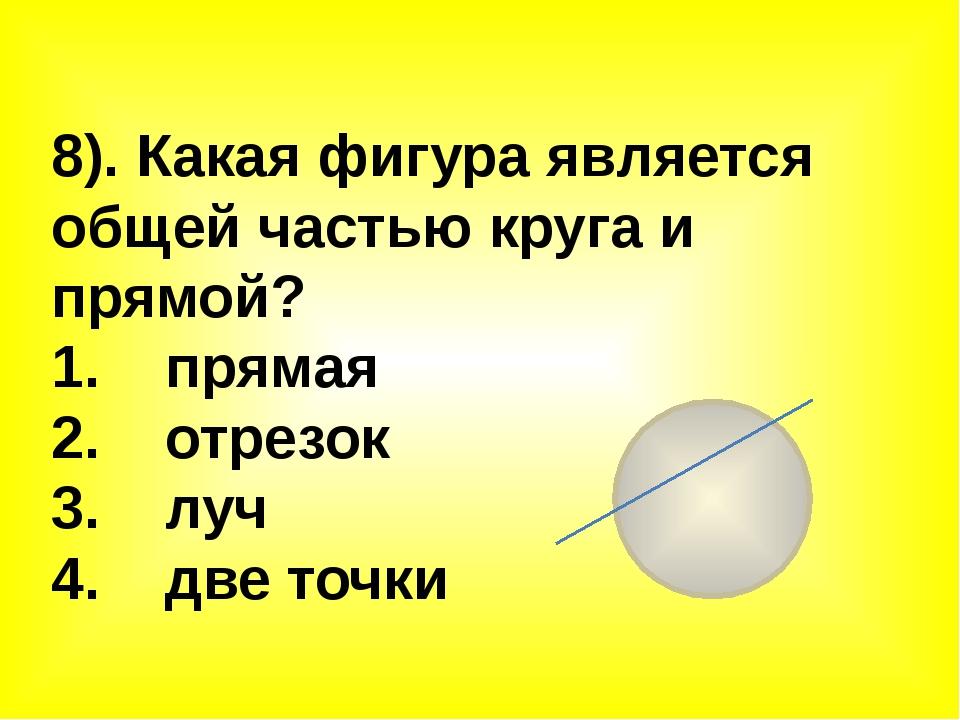 8). Какая фигура является общей частью круга и прямой? 1. прямая 2. отрезок 3...