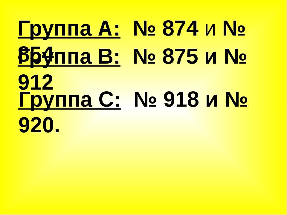 Группа А: № 874 и № 854 Группа В: № 875 и № 912 Группа С: № 918 и № 920.