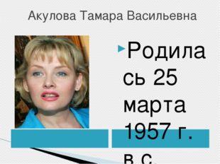 Акулова Тамара Васильевна Родилась 25 марта 1957 г. в с. Новая Усмань Вороне