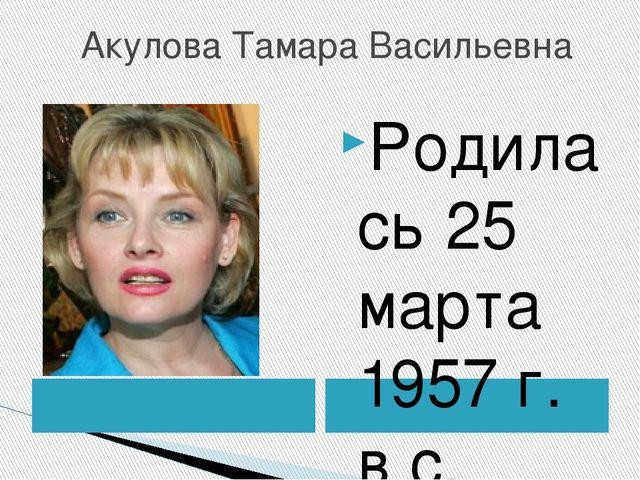 Акулова Тамара Васильевна Родилась 25 марта 1957 г. в с. Новая Усмань Вороне...