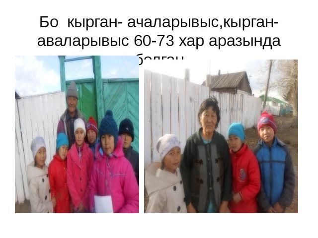 Бо кырган- ачаларывыс,кырган- аваларывыс 60-73 хар аразында болган