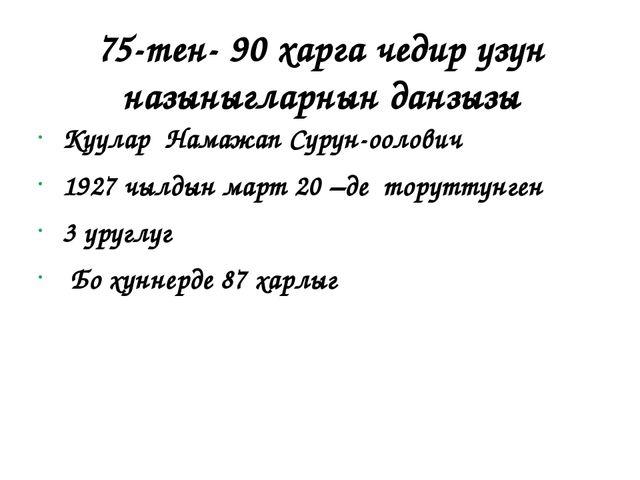75-тен- 90 харга чедир узун назыныгларнын данзызы Куулар Намажап Сурун-оолови...
