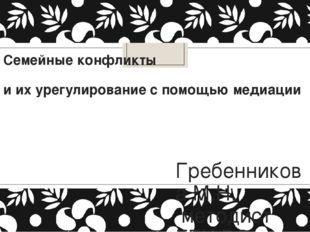 Семейные конфликты и их урегулирование с помощью медиации Гребенникова М.Н. м