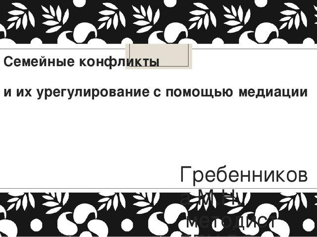 Семейные конфликты и их урегулирование с помощью медиации Гребенникова М.Н. м...