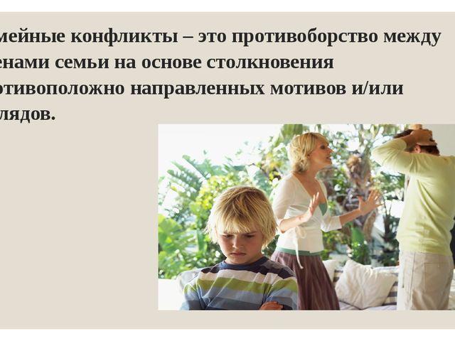 Семейные конфликты – это противоборство между членами семьи на основе столкно...