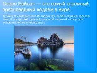 Озеро Байкал — это самый огромный пресноводный водоем в мире. В Байкале соср