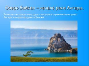 Озеро Байкал – начало реки Ангары. Вытекает из озера лишь одна - могучая и ст
