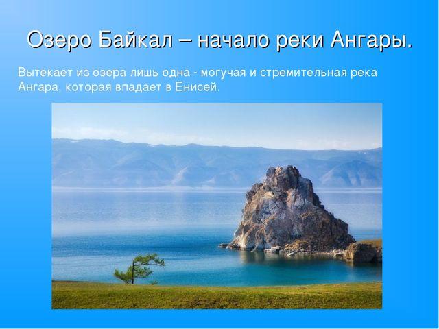 Озеро Байкал – начало реки Ангары. Вытекает из озера лишь одна - могучая и ст...
