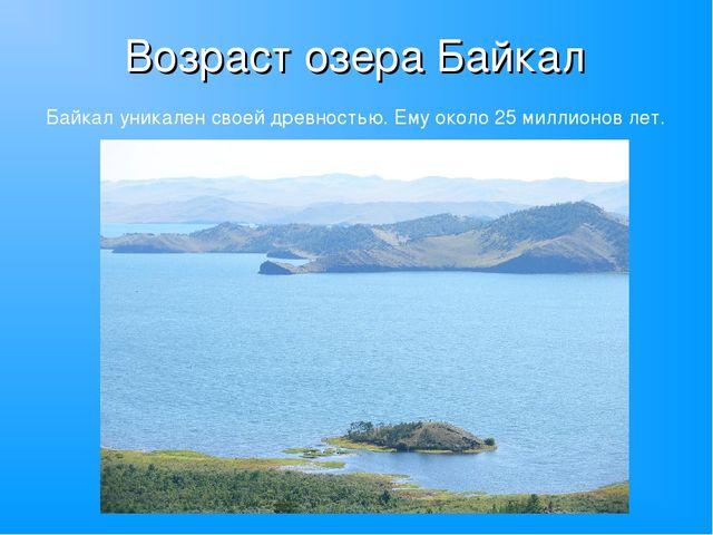 Возраст озера Байкал Байкал уникален своей древностью. Ему около 25 миллионов...