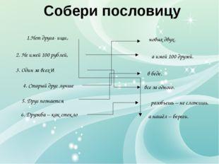 Собери пословицу 2. Не имей 100 рублей, 4. Старый друг лучше 1.Нет друга- ищи