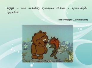 Друг – это человек, который связан с кем-нибудь дружбой. (из словаря С.И.Ожег