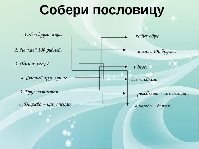 Собери пословицу 2. Не имей 100 рублей, 4. Старый друг лучше 1.Нет друга- ищи...