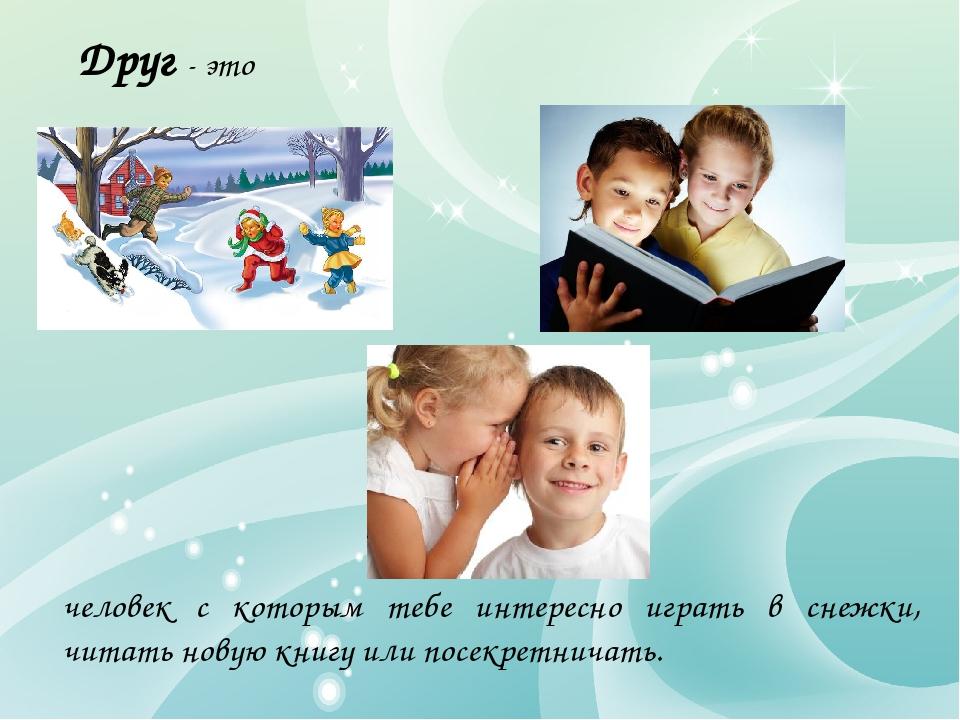 Друг - это человек с которым тебе интересно играть в снежки, читать новую кни...