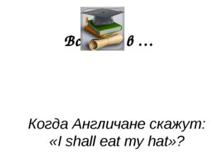 Всё дело в … Когда Англичане скажут: «I shall eat my hat»?