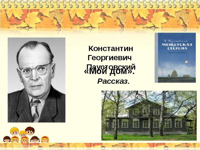 «Мой дом». Константин Георгиевич Паустовский Рассказ.