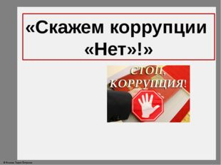 «Скажем коррупции «Нет»!» © Фокина Лидия Петровна