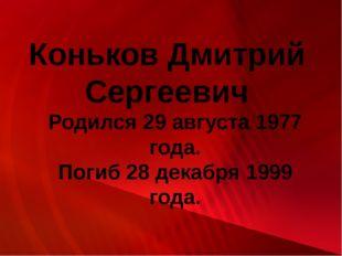 Коньков Дмитрий Сергеевич Родился 29 августа 1977 года. Погиб 28 декабря 1999