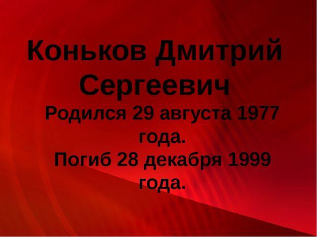 Коньков Дмитрий Сергеевич Родился 29 августа 1977 года. Погиб 28 декабря 1999...