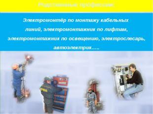 Родственные профессии: Электромонтёр по монтажу кабельных линий, электромонта