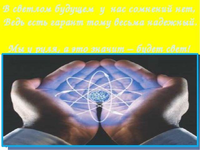 В светлом будущем у нас сомнений нет, Ведь есть гарант тому весьма надежный....