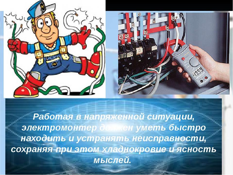 Работая в напряженной ситуации, электромонтер должен уметь быстро находить и...
